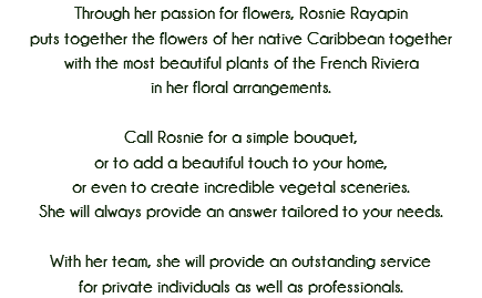 Through her passion for flowers, Rosnie Rayapin puts together the flowers of her native Caribbean together with the most beautiful plants of the French Riviera in her floral arrangements. Call Rosnie for a simple bouquet, or to add a beautiful touch to your home, or even to create incredible vegetal sceneries. She will always provide an answer tailored to your needs. With her team, she will provide an outstanding service for private individuals as well as professionals.