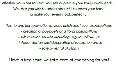 Whether you want to treat yourself or please your family and friends… Whether you wish to add a beautiful touch to your home or make your events look perfect… Rosnie and her team offer services which meet your expectations: - creation of bouquets and floral compositions - subscription service including regular follow-ups - interior design and decoration of reception areas - sale or rental of plants Have a free spirit: we take care of everything for you!